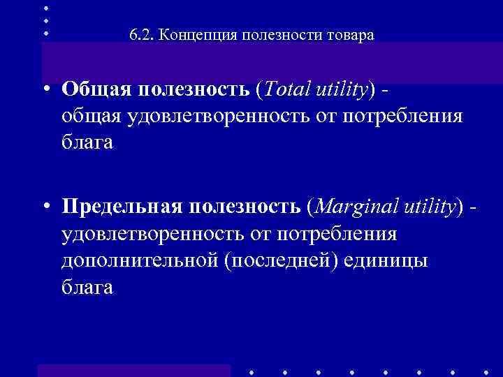 6. 2. Концепция полезности товара • Общая полезность (Total utility) - общая удовлетворенность от