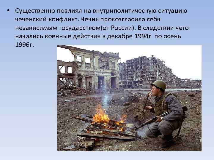 • Существенно повлиял на внутриполитическую ситуацию чеченский конфликт. Чечня провозгласила себя независимым государством(от