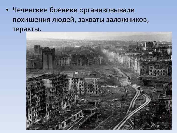 • Чеченские боевики организовывали похищения людей, захваты заложников, теракты.
