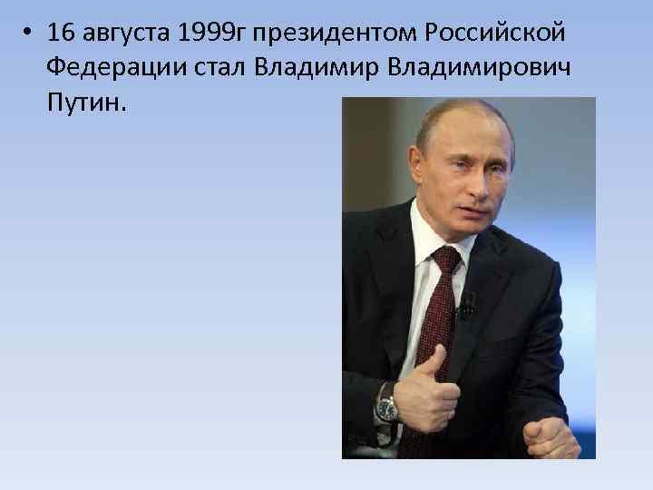 • 16 августа 1999 г президентом Российской Федерации стал Владимирович Путин.
