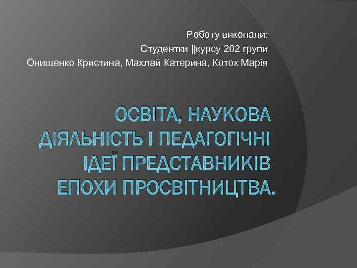 Роботу виконали: Студентки ||курсу 202 групи Онищенко Кристина, Махлай Катерина, Коток Марія ОСВІТА, НАУКОВА