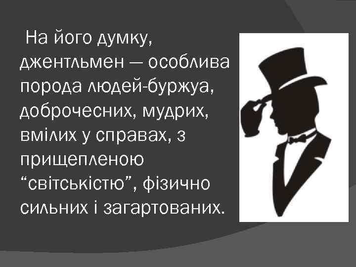 На його думку, джентльмен — особлива порода людей-буржуа, доброчесних, мудрих, вмілих у справах, з