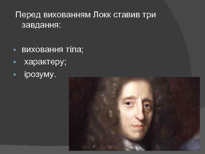 Перед вихованням Локк ставив три завдання: виховання тіла; § характеру; § ірозуму. §