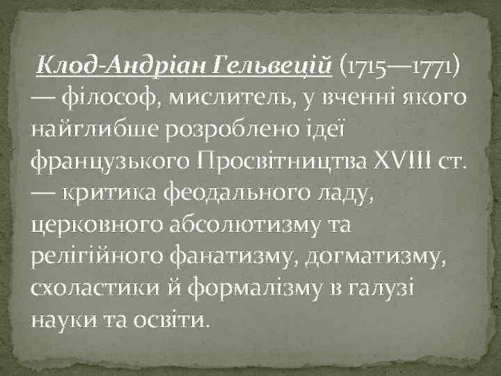 Клод-Андріан Гельвецій (1715— 1771) — філософ, мислитель, у вченні якого найглибше розроблено ідеї французького