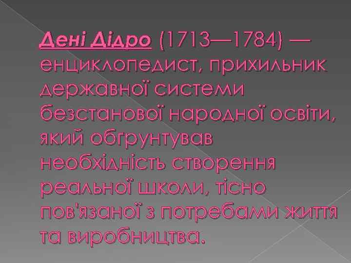 Дені Дідро (1713— 1784) — енциклопедист, прихильник державної системи безстанової народної освіти, який обґрунтував