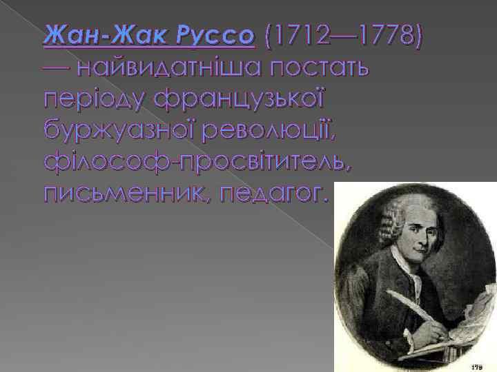 Жан-Жак Руссо (1712— 1778) — найвидатніша постать періоду французької буржуазної революції, філософ-просвітитель, письменник, педагог.