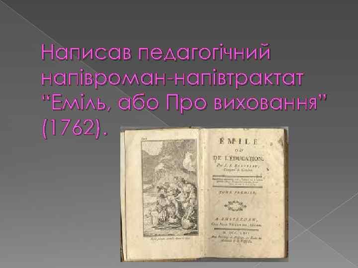 """Написав педагогічний напівроман-напівтрактат """"Еміль, або Про виховання"""" (1762)."""