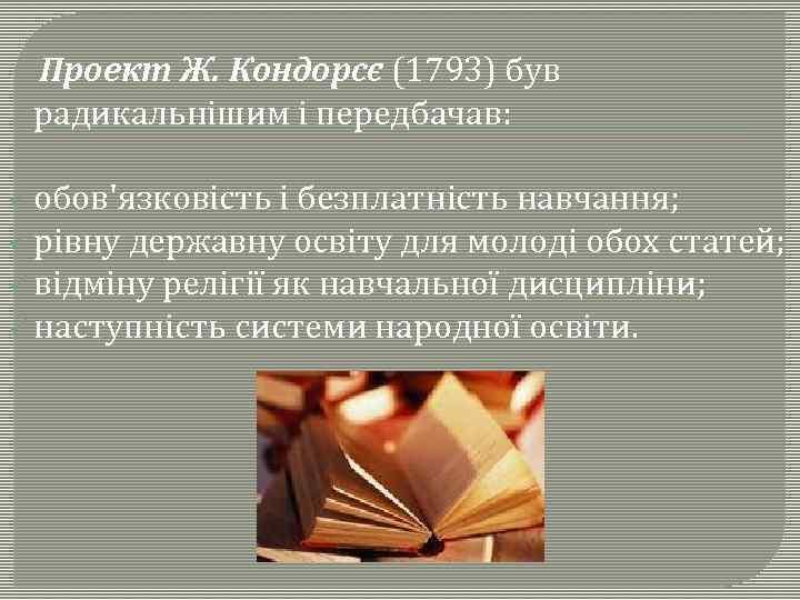 Проект Ж. Кондорсє (1793) був радикальнішим і передбачав: ü обов'язковість і безплатність навчання; ü