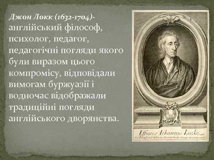 Джон Локк (1632 -1704)- англійський філософ, психолог, педагогічні погляди якого були виразом цього компромісу,