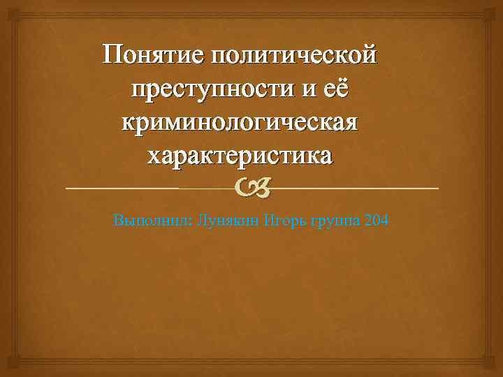 Понятие политической преступности и её криминологическая характеристика Выполнил: Лунякин Игорь группа 204
