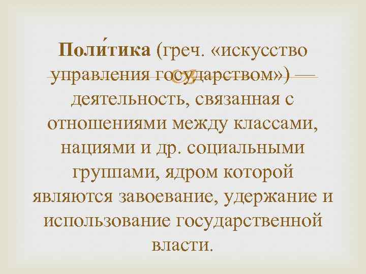 Поли тика (греч. «искусство управления государством» ) — деятельность, связанная с отношениями между классами,
