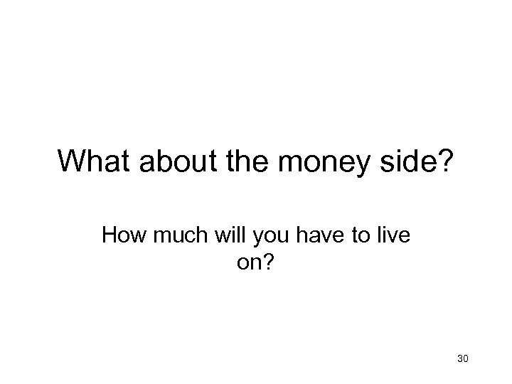What about the money side? How much will you have to live on? 30