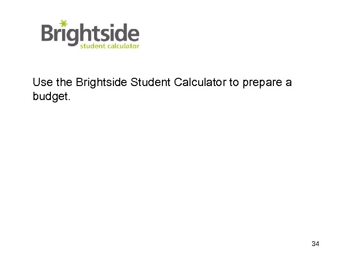 Use the Brightside Student Calculator to prepare a budget. 34