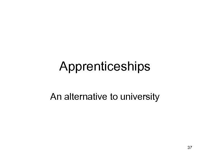 Apprenticeships An alternative to university 37