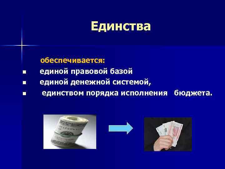 Единства n n n обеспечивается: единой правовой базой единой денежной системой, единством порядка исполнения