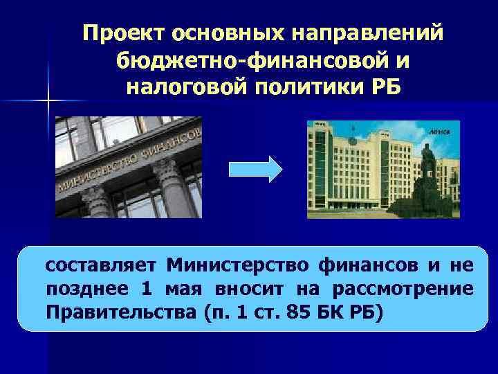 Проект основных направлений бюджетно-финансовой и налоговой политики РБ составляет Министерство финансов и не позднее