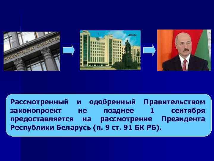 Рассмотренный и одобренный Правительством законопроект не позднее 1 сентября предоставляется на рассмотрение Президента Республики