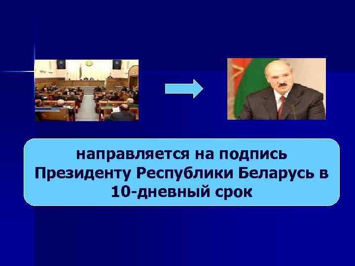 направляется на подпись Президенту Республики Беларусь в 10 -дневный срок