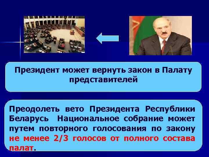 Президент может вернуть закон в Палату представителей Преодолеть вето Президента Республики Беларусь Национальное собрание
