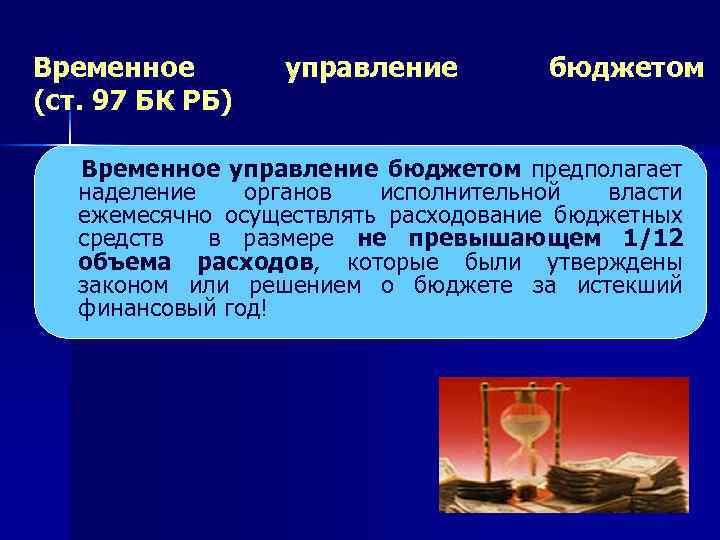 Временное (ст. 97 БК РБ) управление бюджетом Временное управление бюджетом предполагает наделение органов исполнительной