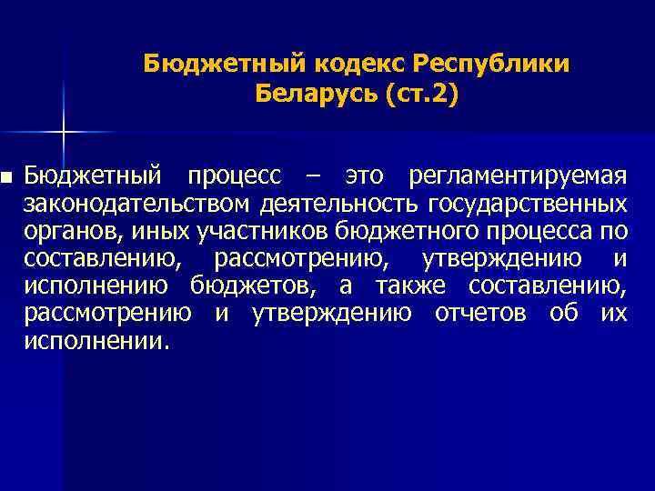 n Бюджетный кодекс Республики Беларусь (ст. 2) Бюджетный процесс – это регламентируемая законодательством деятельность