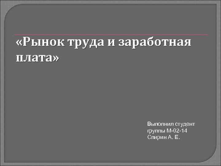 «Рынок труда и заработная плата» Выполнил студент группы М-02 -14 Спирин А. Е.