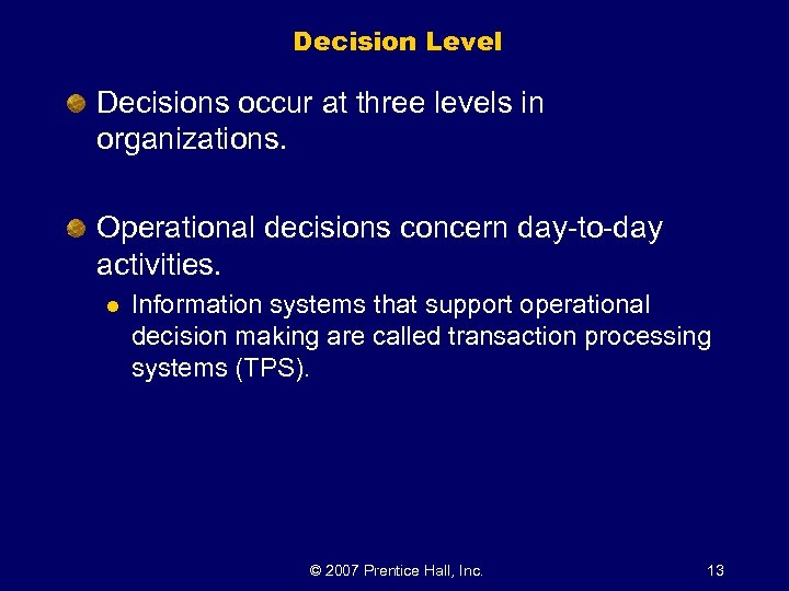 Decision Level Decisions occur at three levels in organizations. Operational decisions concern day-to-day activities.