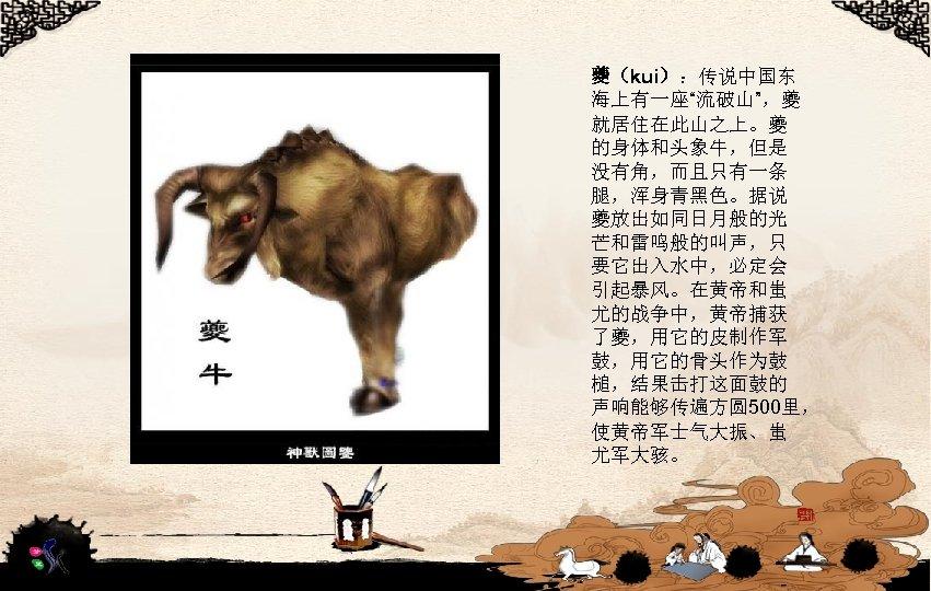 """夔(kui):传说中国东 海上有一座""""流破山"""",夔 就居住在此山之上。夔 的身体和头象牛,但是 没有角,而且只有一条 腿,浑身青黑色。据说 夔放出如同日月般的光 芒和雷鸣般的叫声,只 要它出入水中,必定会 引起暴风。在黄帝和蚩 尤的战争中,黄帝捕获 了夔,用它的皮制作军 鼓,用它的骨头作为鼓 槌,结果击打这面鼓的"""