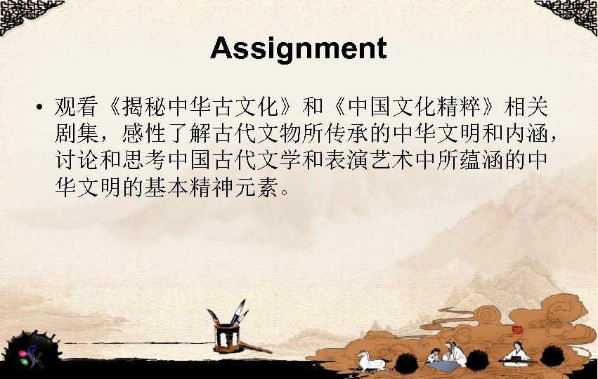 Assignment • 观看《揭秘中华古文化》和《中国文化精粹》相关 剧集,感性了解古代文物所传承的中华文明和内涵, 讨论和思考中国古代文学和表演艺术中所蕴涵的中 华文明的基本精神元素。