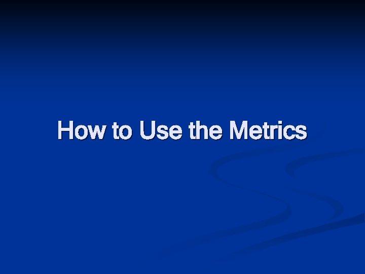 How to Use the Metrics