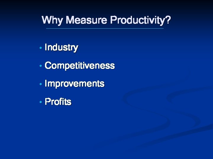 Why Measure Productivity? • Industry • Competitiveness • Improvements • Profits