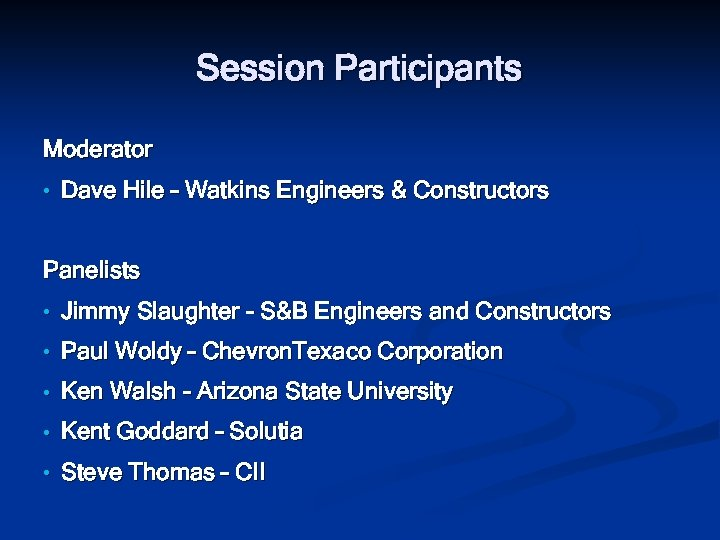 Session Participants Moderator • Dave Hile – Watkins Engineers & Constructors Panelists • Jimmy