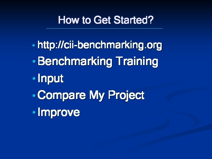 How to Get Started? • http: //cii-benchmarking. org • Benchmarking Training • Input •