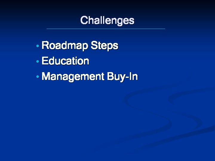 Challenges • Roadmap Steps • Education • Management Buy-In