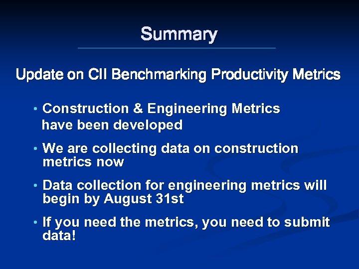 Summary Update on CII Benchmarking Productivity Metrics • Construction & Engineering Metrics have been