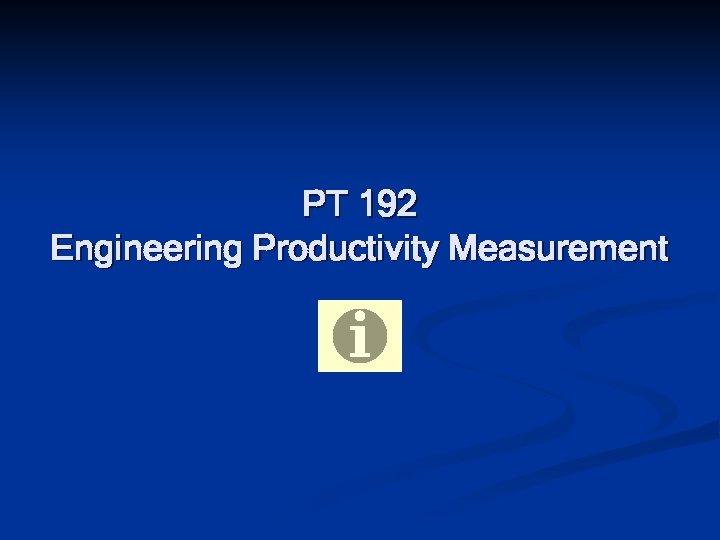 PT 192 Engineering Productivity Measurement
