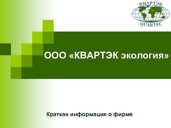 ООО «КВАРТЭК экология» Краткая информация о фирме