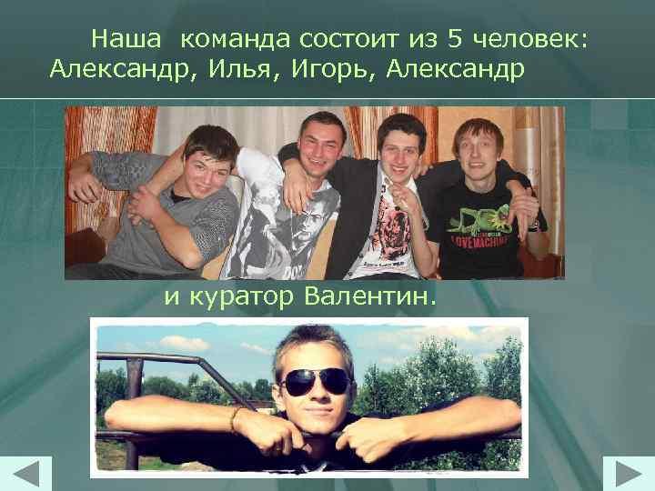 Наша команда состоит из 5 человек: Александр, Илья, Игорь, Александр и куратор Валентин.