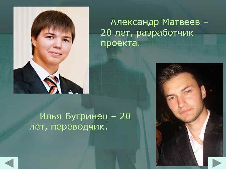 Александр Матвеев – 20 лет, разработчик проекта. Илья Бугринец – 20 лет, переводчик.