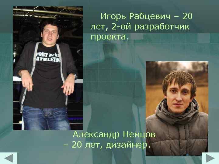 Игорь Рабцевич – 20 лет, 2 -ой разработчик проекта. Александр Немцов – 20 лет,