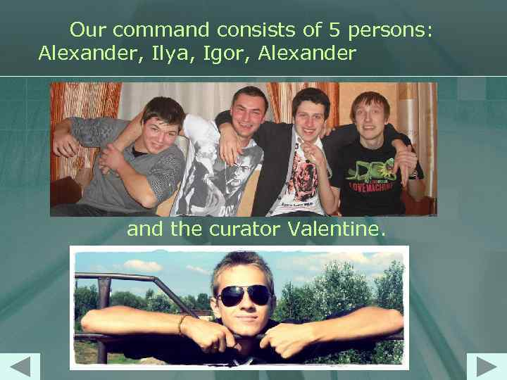 Our command consists of 5 persons: Alexander, Ilya, Igor, Alexander and the curator Valentine.