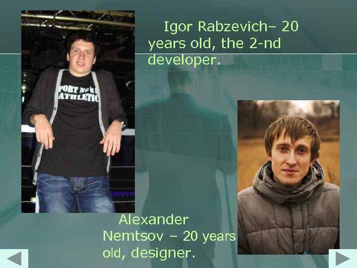 Igor Rabzevich– 20 years old, the 2 -nd developer. Alexander Nemtsov – 20 years