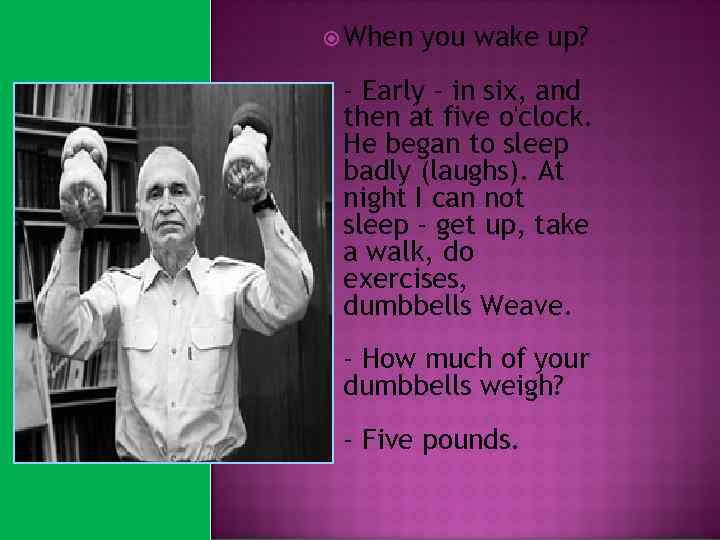 When you wake up? - Early - in six, and then at five