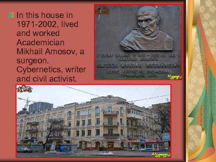 In this house in 1971 -2002, lived and worked Academician Mikhail Amosov, a surgeon.