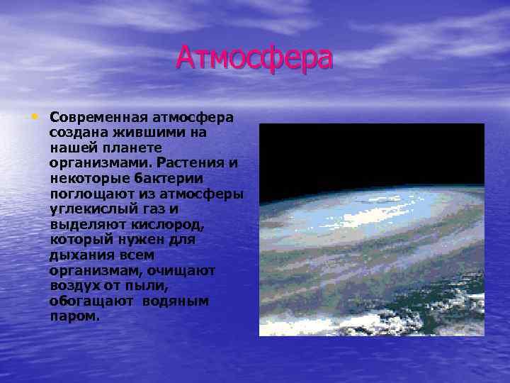Атмосфера • Современная атмосфера создана жившими на нашей планете организмами. Растения и некоторые бактерии