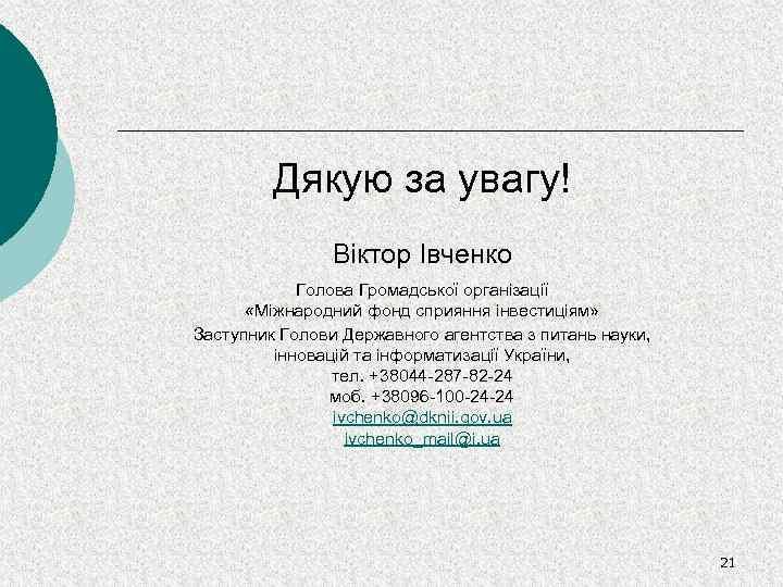 Дякую за увагу! Віктор Івченко Голова Громадської організації «Міжнародний фонд сприяння інвестиціям» Заступник Голови