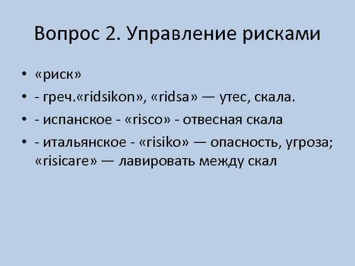 Вопрос 2. Управление рисками • • «риск» - греч. «ridsikon» , «ridsa» — утес,