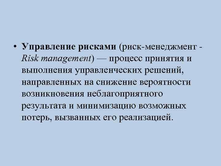 • Управление рисками (риск-менеджмент - Risk management) — процесс принятия и выполнения управленческих