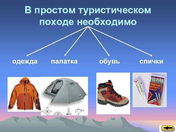 В простом туристическом походе необходимо одежда палатка обувь спички