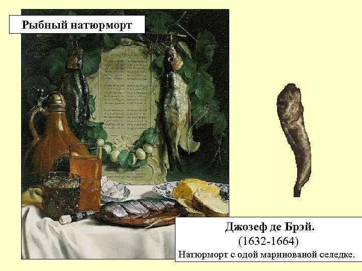 Рыбный натюрморт Джозеф де Брэй. (1632 -1664) Натюрморт с одой маринованой селедке.